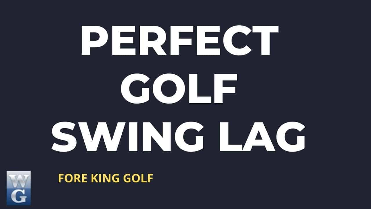 A Guide To Perfect Golf Swing Lag