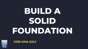 Building A Solid Foundation For your Golf Swing