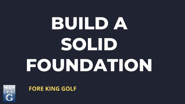 Building A Solid Foundation In Your Golf Swing