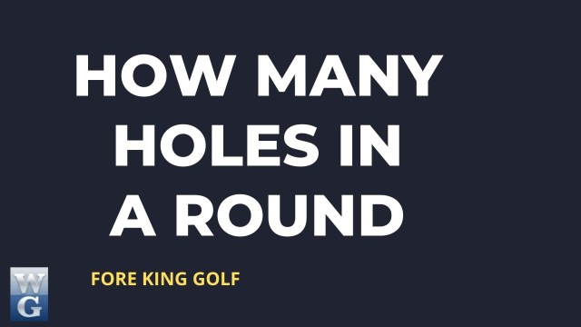How Many Holes Are There in a Full Round of Golf?