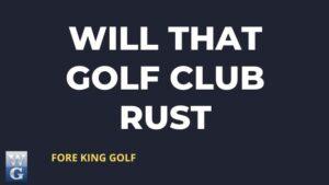 Will That Golf Club Rust