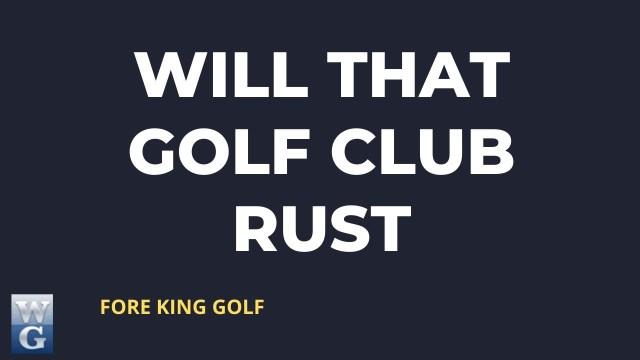 Will That Golf Club Rust?