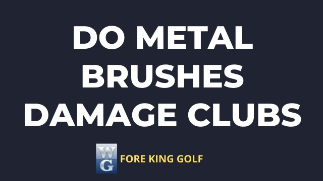 Do Metal Brushes Damage Golf Clubs?