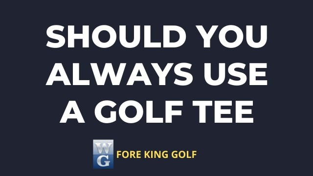 Should You Always Use A Golf Tee?