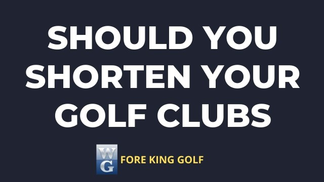 The Effects Of Shortening Golf Clubs