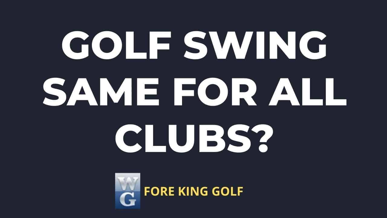 Should A Golf Swing Be The Same For All Clubs?